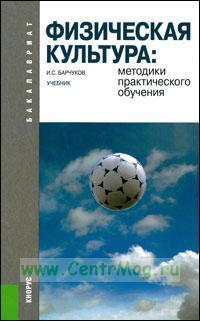 Физическая культура: Методики практического обучения: учебник
