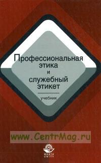 Профессиональная этика и служебный этикет: учебник