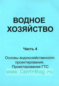 Водное хозяйство. Часть 4. Основы водохозяйственного проектирования. Проектирование ГТС: Учебно-справочное издание