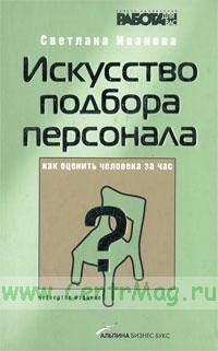 Искусство подбора персонала. Как оценить человека за час (4-е изд.)