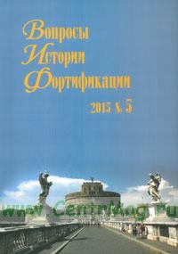 Вопросы истории фортификации. №5, 2015 г.