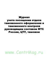 Журнал учета посещения отдела таможенного оформления и таможенного контроля руководящим составом ФТС России, ЦТУ, таможни