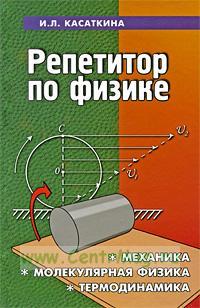 Репетитор по физике. Механика, молекулярная физика, термодинамика