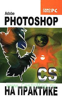 Adobe Photoshop CS на практике