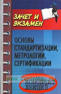 Основы стандартизации, метрологии, сертификации: конспект лекций. - 2 - е изд. , испр. и доп.