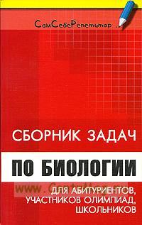 Сборник задач по биологии для абитуриентов, участников олимпиад и школьников
