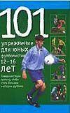 101 упражнение для юных футболистов. 12-16 лет.