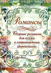 Романсы. Сборник романсов для голоса в сопровождении фортепиано