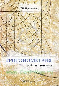 Тригонометрия: Задачи и решения. Учебно-практическое пособие