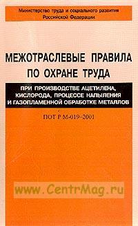 Межотраслевые правила по охране труда при производстве ацетилена, кислорода, процессе напыления и газопламенной обработке металлов ПОТ РМ-019–2001 (введены в действие с 1 июля 2002 г.)