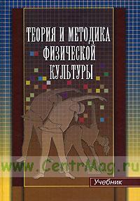 Теория и методика физической культуры. Учебник для ВУЗов