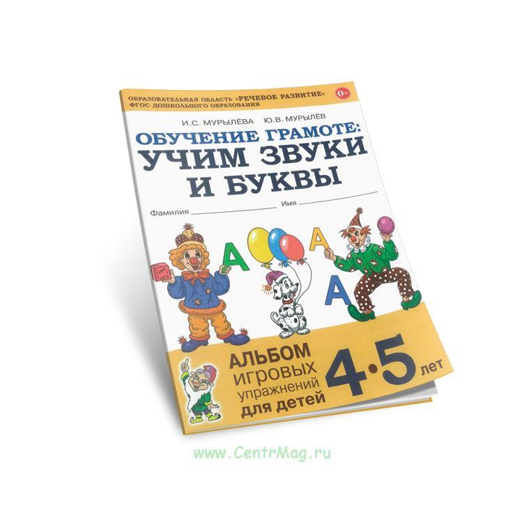 Обучение грамоте: учим звуки и буквы. Альбом игровых упражнений для детей 4-5 лет