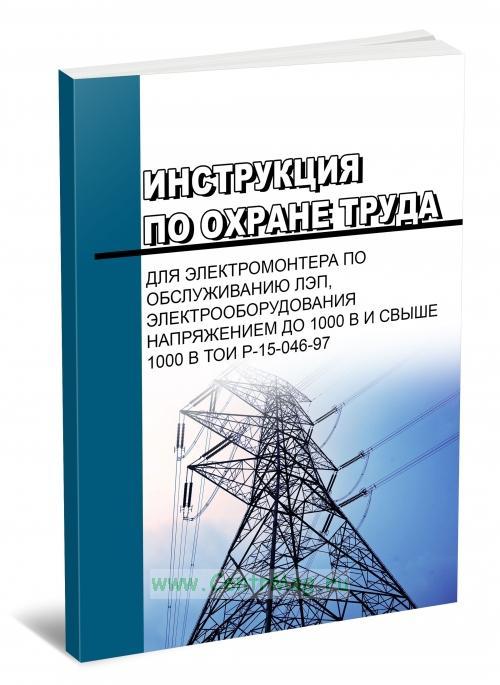 Инструкция по охране труда для электромонтера по обслуживанию ЛЭП, электрооборудования напряжением до 1000 В и свыше 1000 В ТОИ Р-15-046-97