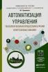 Автоматизация управления технологическими процессами бурения нефтегазовых скважин: учебное пособие для академического бакалавриата