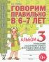 Говорим правильно в 6-7 лет. Альбом 3 упражнений по обучению грамоте детей подготовительной к школе логогруппы
