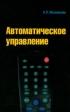 Автоматическое управление. Курс лекций с решением задач и лабораторных работ: учебное пособие