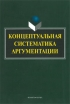 Концептуальная систематика аргументации: коллективная монография (3-е издание, стереотипное)