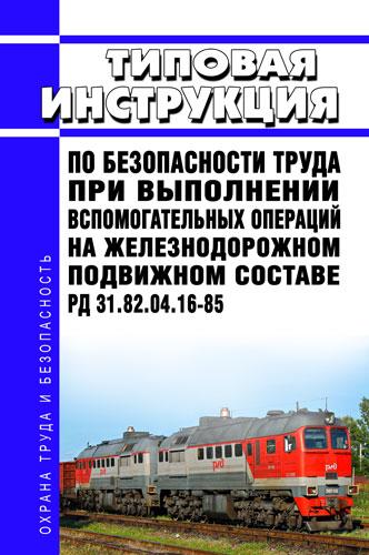 РД 31.82.04.16-85 Типовая инструкция по безопасности труда при выполнении вспомогательных операций на железнодорожном подвижном составе 2020 год. Последняя редакция