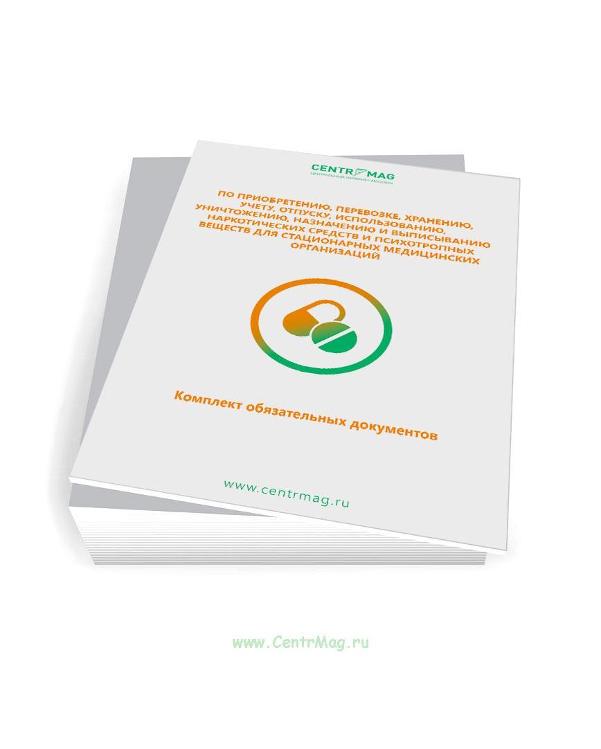 Комплект обязательных документов по приобретению, перевозке, хранению, учету, отпуску, использованию, уничтожению, назначению и выписыванию наркотических средств и психотропных веществ для стационарных медицинских организаций 2020 год. Последняя редакция
