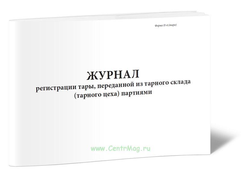Журнал регистрации тары, переданной из тарного склада (тарного цеха) партиями. Форма N П-4 (тара)