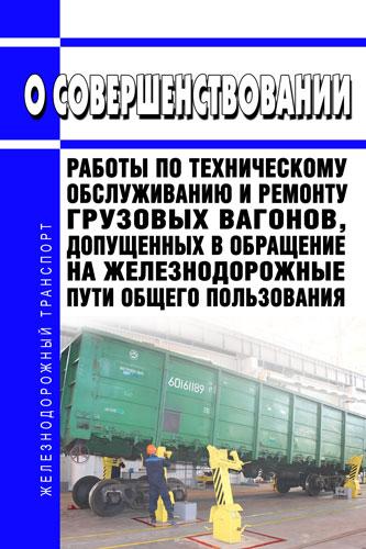 О совершенствовании работы по техническому обслуживанию и ремонту грузовых вагонов, допущенных в обращение на железнодорожные пути общего пользования 2020 год. Последняя редакция