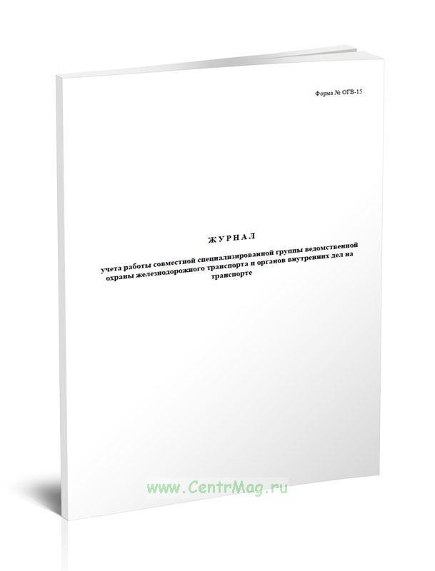 Журнал учета работы совместной специализированной группы ведомственной охраны железнодорожного транспорта и органов внутренних дел на транспорте (Форма № ОГВ-15)