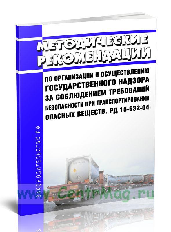 РД 15-632-04 Методические рекомендации по организации и осуществлению государственного надзора за соблюдением требований безопасности при транспортировании опасных веществ 2020 год. Последняя редакция