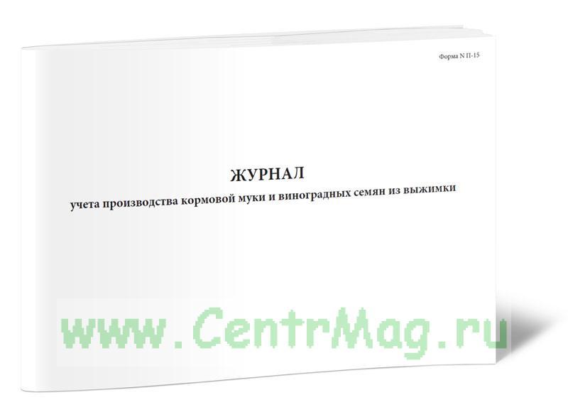 Журнал учета производства кормовой муки и виноградных семян из выжимки (Форма N П-15)