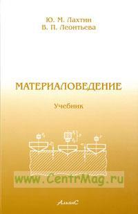 Материаловедение. Учебник для высших технических учебных заведений (Стереотипное издание)