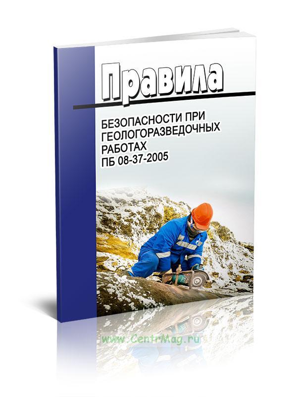 Правила безопасности при геологоразведочных работах. ПБ 08-37-2005 2019 год. Последняя редакция