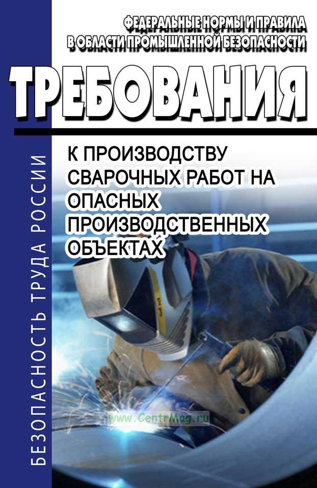 Требования к производству сварочных работ на опасных производственных объектах 2019 год. Последняя редакция