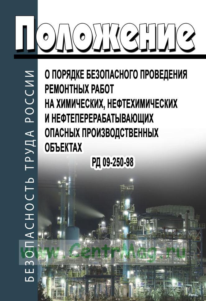 РД 09-250-98. Положение о порядке безопасного проведения ремонтных работ на химических, нефтехимических и нефтеперерабатывающих опасных производственных объектах 2019 год. Последняя редакция