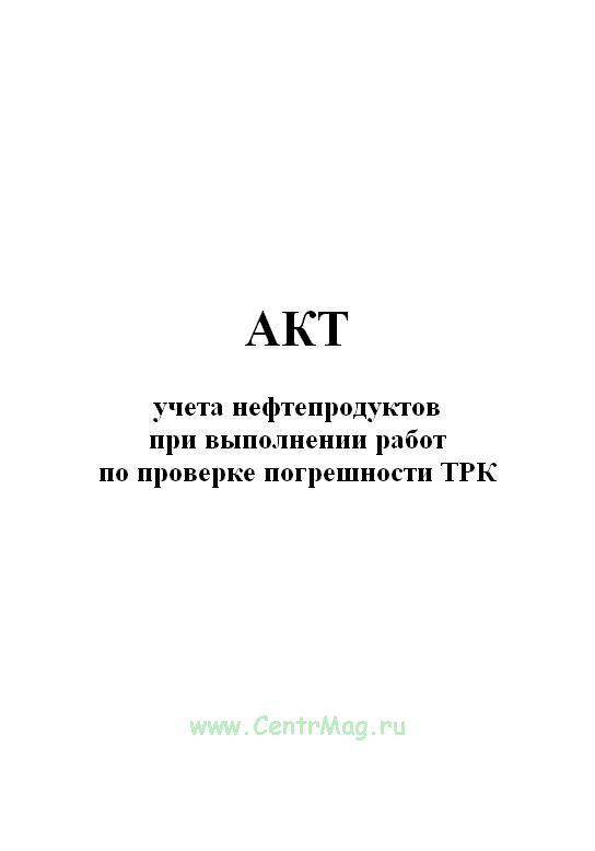 Акт учета нефтепродуктов при выполнении работ по проверке погрешности ТРК