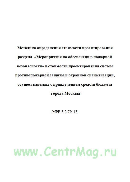 Методика определения стоимости проектирования раздела «Мероприятия по обеспечению пожарной безопасности» в стоимости проектирования систем противопожарной защиты и охранной сигнализации, осуществляемых с привлечением средств бюджета города Москвы  МРР-3.2.79-13