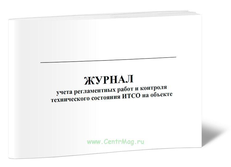 Журнал учета регламентных работ и контроля технического состояния ИТСО на объекте