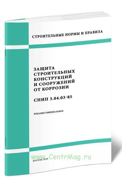 СНиП 3.04.03-85 Защита строительных конструкций и сооружений от коррозии