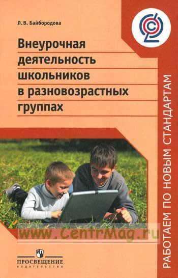 Внеурочная деятельность школьников в разновозрастных группах: пособие для учителей общеобразовательных организаций (2-е издание)