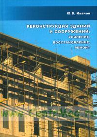 Реконструкция зданий и сооружений: усиление, восстановление, ремонт