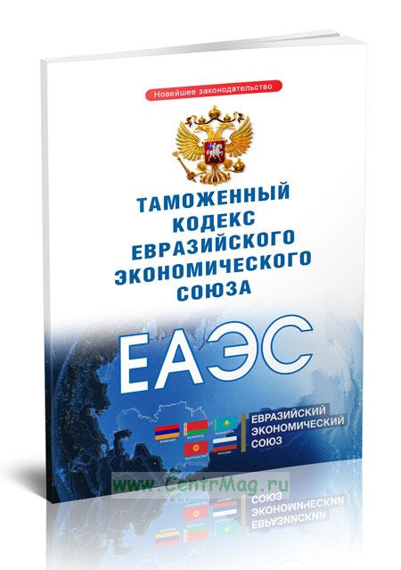 Таможенный кодекс Евразийского экономического союза 2019 год. Последняя редакция
