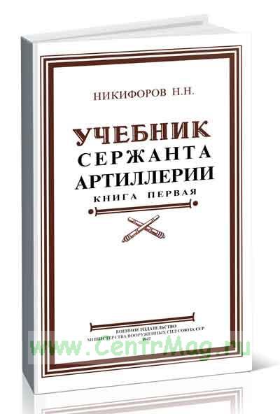 Учебник сержанта артиллерии. Книга 1. Стрелково-артиллерийская подготовка