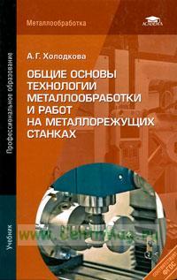 Общие основы технологии металлообработки и работ на металлорежущих станках: учебник