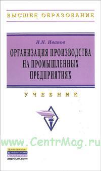 Организация производства на промышленных предприятиях: Учебник