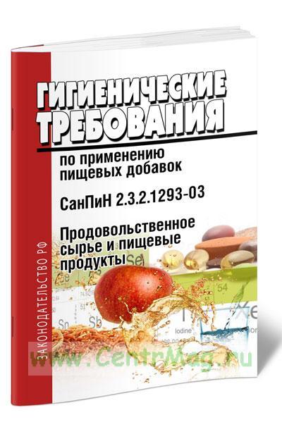 СанПиН 2.3.2.1293-03 Продовольственное сырье и пищевые продукты. Гигиенические требования по применению пищевых добавок 2019 год. Последняя редакция