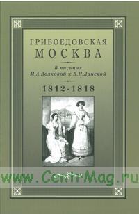 Грибоедовская Москва. В письмах М.А. Волковой к В.И.Ланской 1812-1818 гг