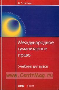 Международное гуманитарное право: учебник для вузов (2-е издание, переработанное и дополненное)