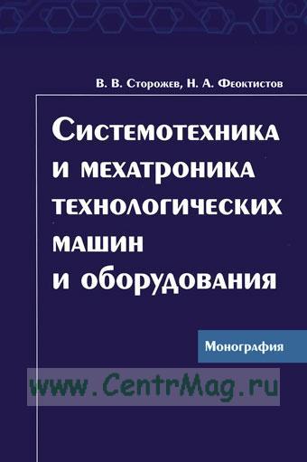 Системотехника и мехатроника технологических машин и оборудования: Монография