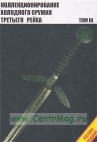 Коллекционирование холодного оружия Третьего рейха. В 4-х томах. Том III (4-е издание)