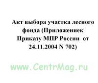 Акт выбора участка лесного фонда (Приложениек Приказу МПР России от 24.11.2004 N 702)