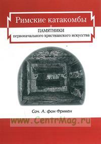 Римские катакомбы и памятники первоначального христианского искусства. Репринтное издание1872 г.