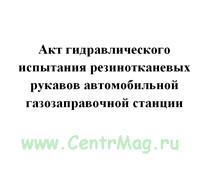 Акт гидравлического испытания резинотканевых рукавов автомобильной газазаправочной станции
